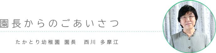 ごあいさつ たかとり幼稚園 園長 西川 多摩江